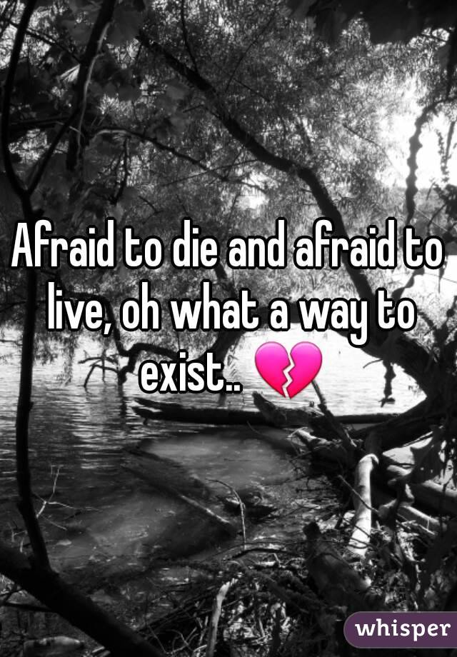 Afraid to die and afraid to live, oh what a way to exist.. 💔