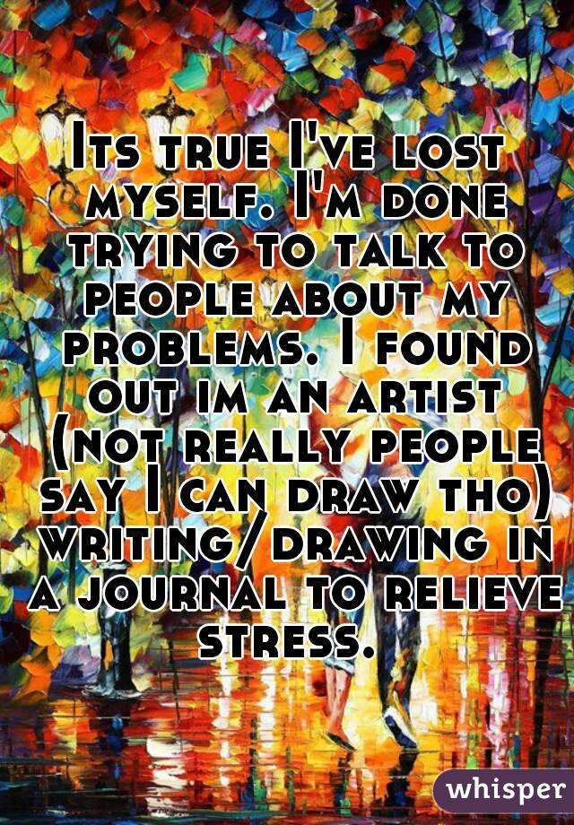 Its true I've lost myself. I'm done trying to talk to people about my problems. I found out im an artist (not really people say I can draw tho) writing/drawing in a journal to relieve stress.