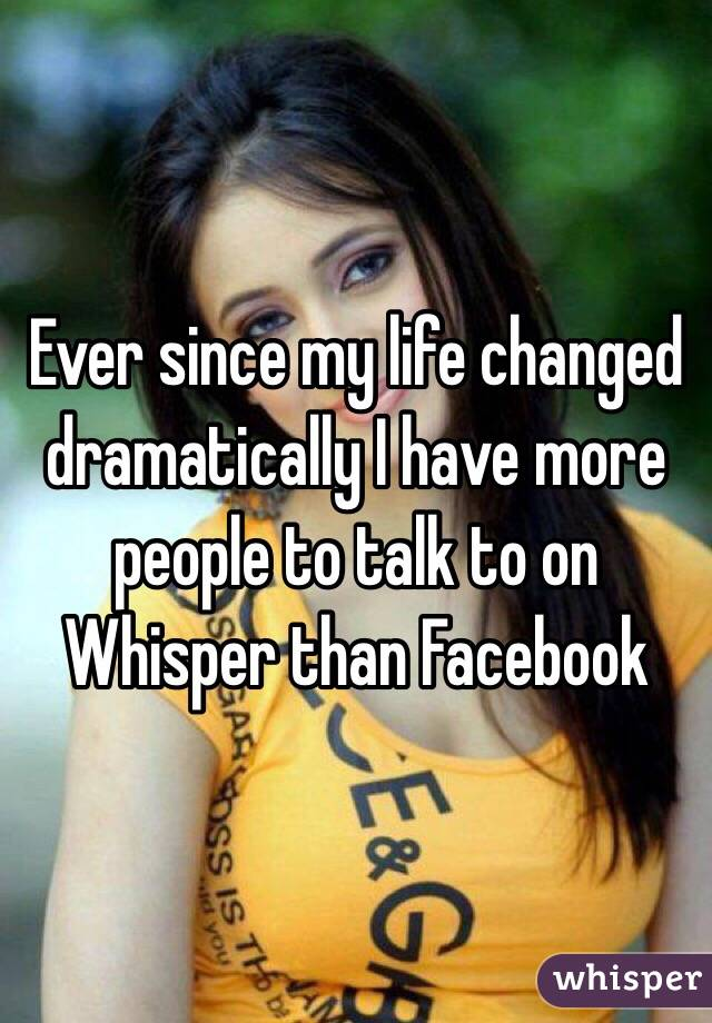 Ever since my life changed dramatically I have more people to talk to on Whisper than Facebook