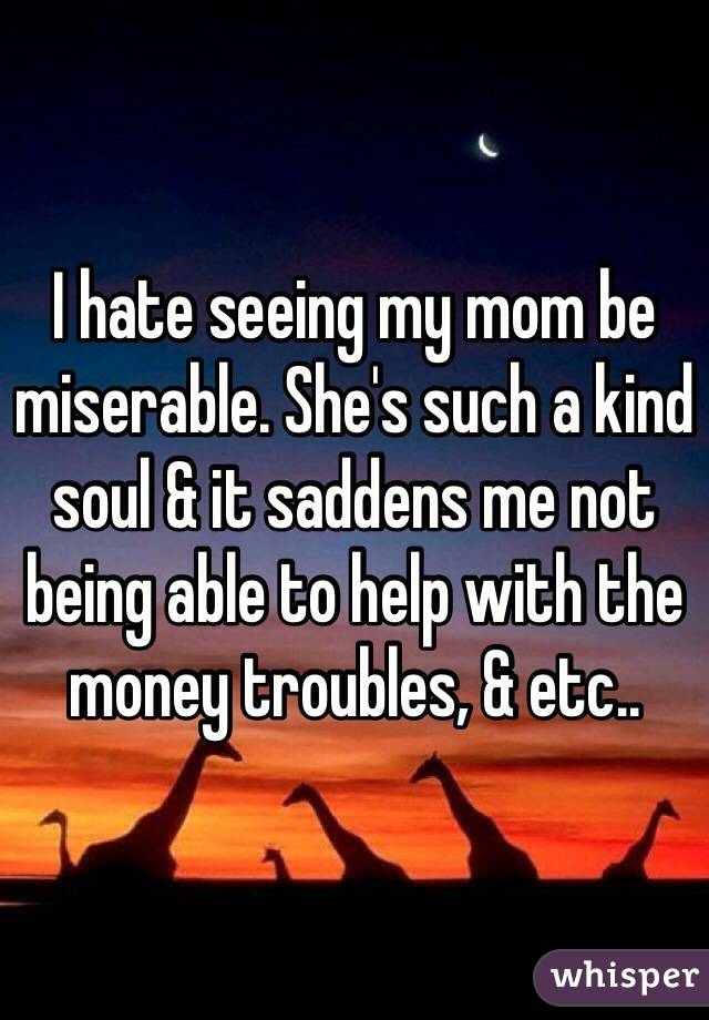 I hate seeing my mom be miserable. She's such a kind soul & it saddens me not being able to help with the money troubles, & etc..