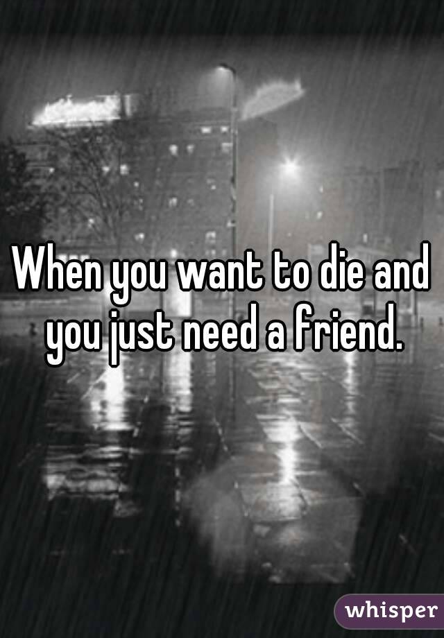 When you want to die and you just need a friend.
