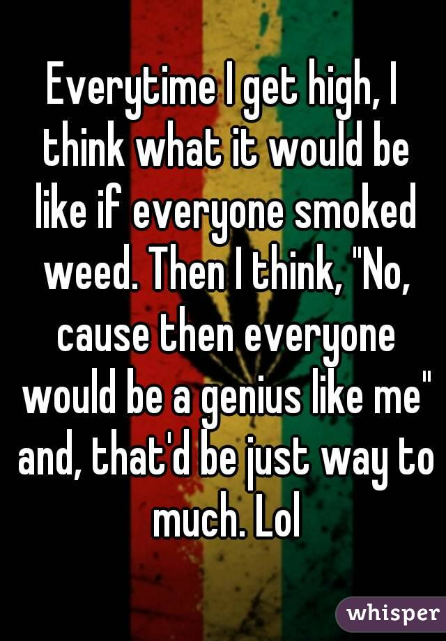 """Everytime I get high, I think what it would be like if everyone smoked weed. Then I think, """"No, cause then everyone would be a genius like me"""" and, that'd be just way to much. Lol"""