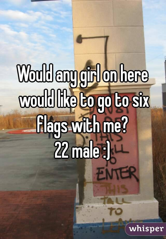Would any girl on here would like to go to six flags with me?  22 male :)