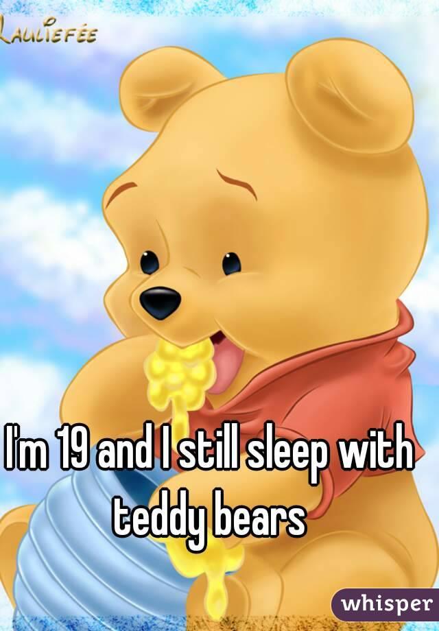 I'm 19 and I still sleep with teddy bears