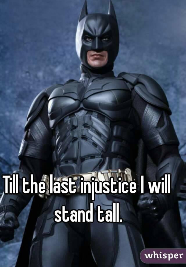 Till the last injustice I will stand tall.