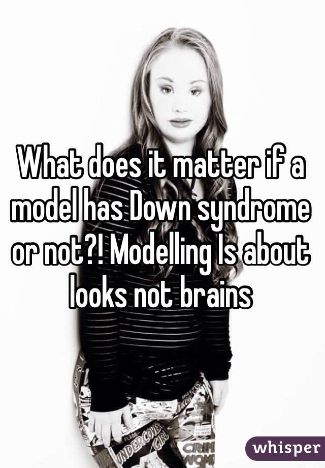What does it matter if a model has Down syndrome or not?! Modelling Is about looks not brains