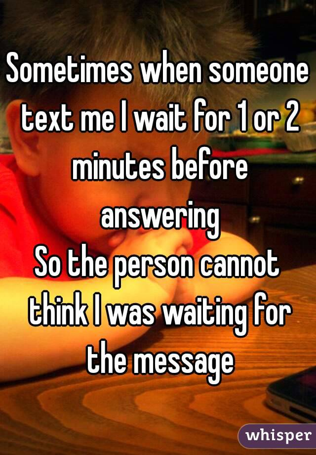 Sometimes when someone text me I wait for 1 or 2 minutes before answering So the person cannot think I was waiting for the message