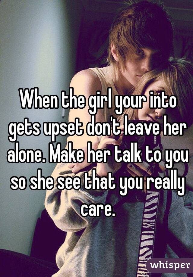 When the girl your into gets upset don't leave her alone. Make her talk to you so she see that you really care.