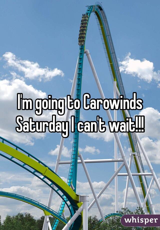 I'm going to Carowinds Saturday I can't wait!!!