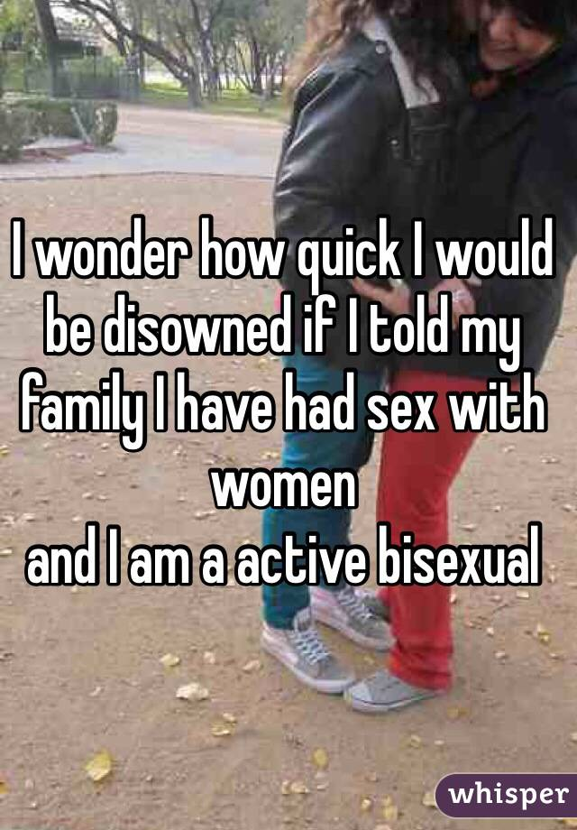 I wonder how quick I would be disowned if I told my family I have had sex with women  and I am a active bisexual