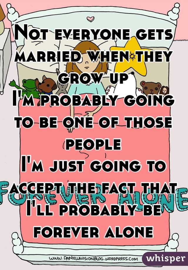 Not everyone gets married when they grow up I'm probably going to be one of those people I'm just going to accept the fact that I'll probably be forever alone