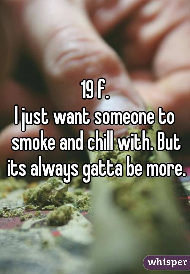 19 f. I just want someone to smoke and chill with. But its always gatta be more.