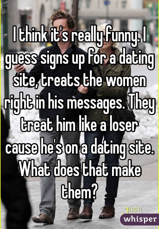 I think it's really funny. I guess signs up for a dating site, treats the women right in his messages. They treat him like a loser cause he's on a dating site. What does that make them?