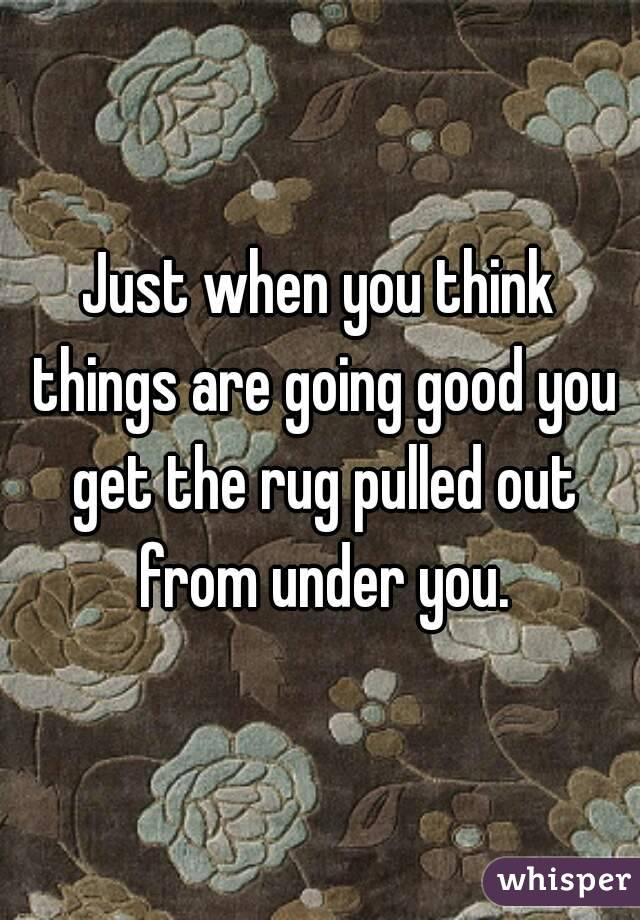 Just when you think things are going good you get the rug pulled out from under you.