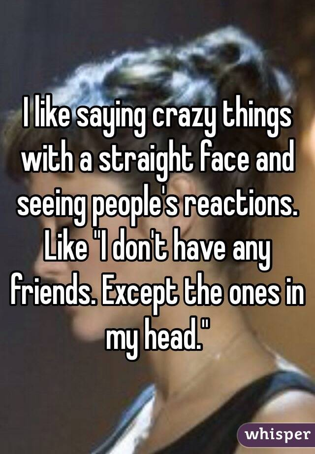 "I like saying crazy things with a straight face and seeing people's reactions. Like ""I don't have any friends. Except the ones in my head."""