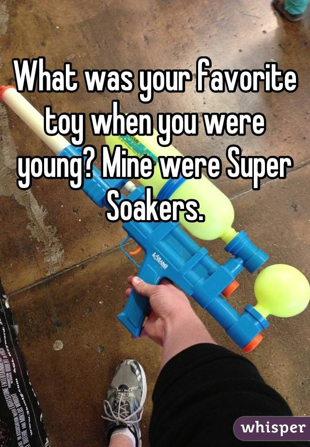What was your favorite toy when you were young? Mine were Super  Soakers.