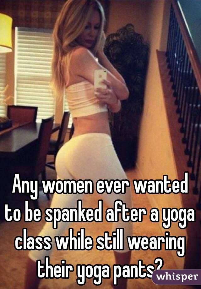 Any women ever wanted to be spanked after a yoga class while still wearing their yoga pants?
