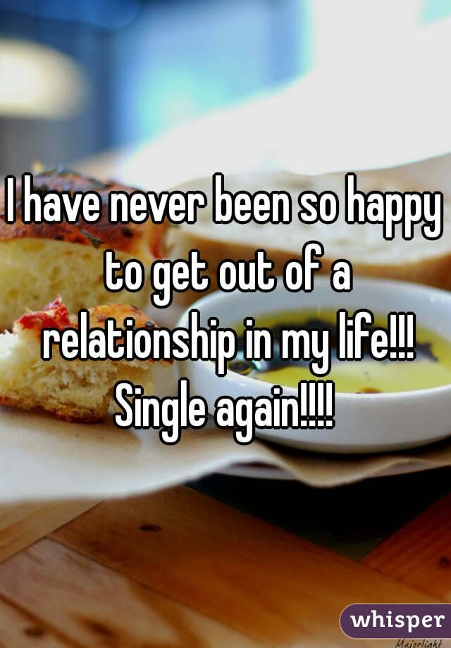 I have never been so happy to get out of a relationship in my life!!! Single again!!!!