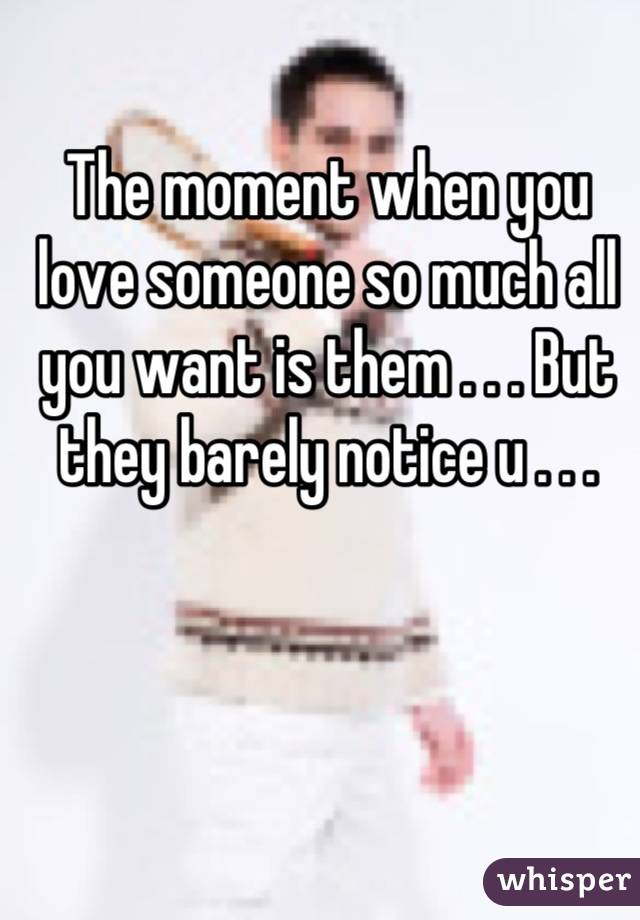The moment when you love someone so much all you want is them . . . But they barely notice u . . .