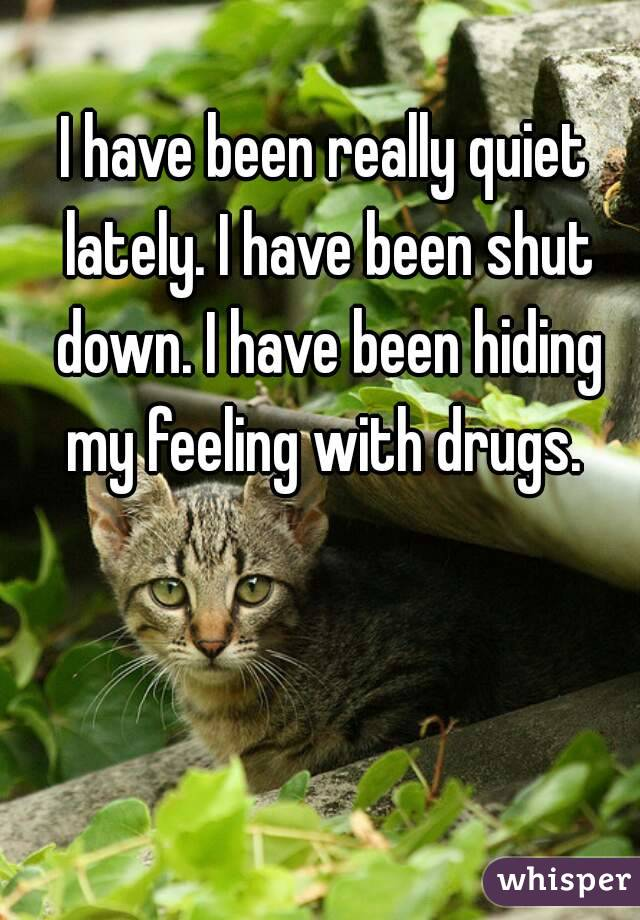 I have been really quiet lately. I have been shut down. I have been hiding my feeling with drugs.