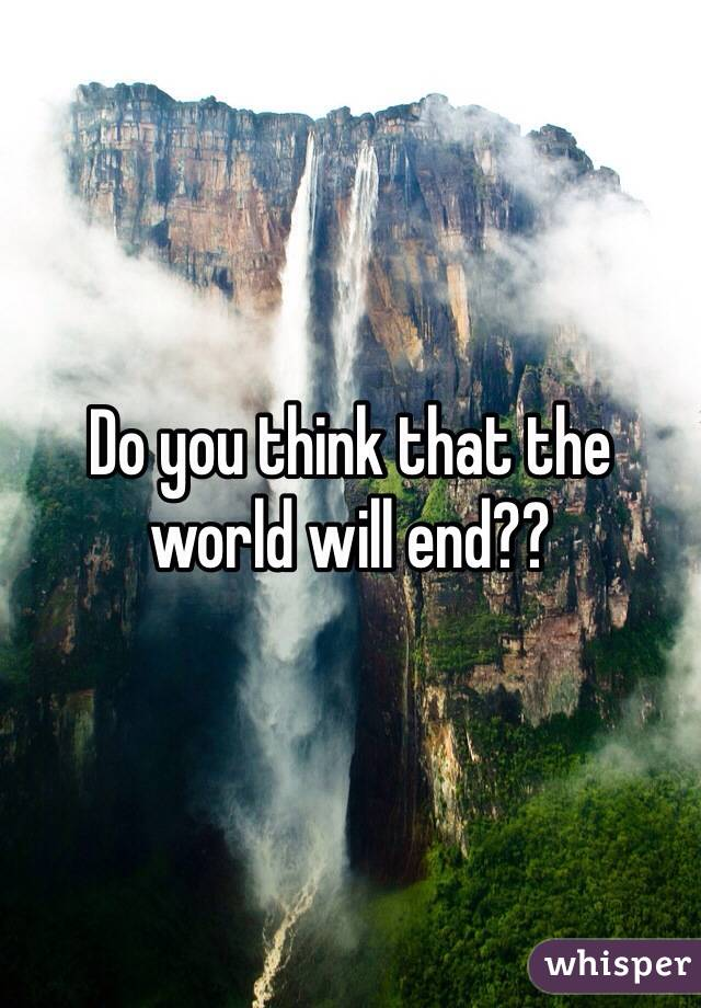 Do you think that the world will end??