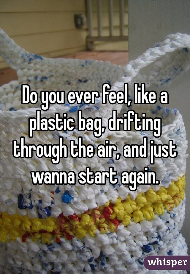 Do you ever feel, like a plastic bag, drifting through the air, and just wanna start again.