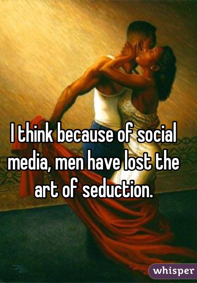 I think because of social media, men have lost the art of seduction.