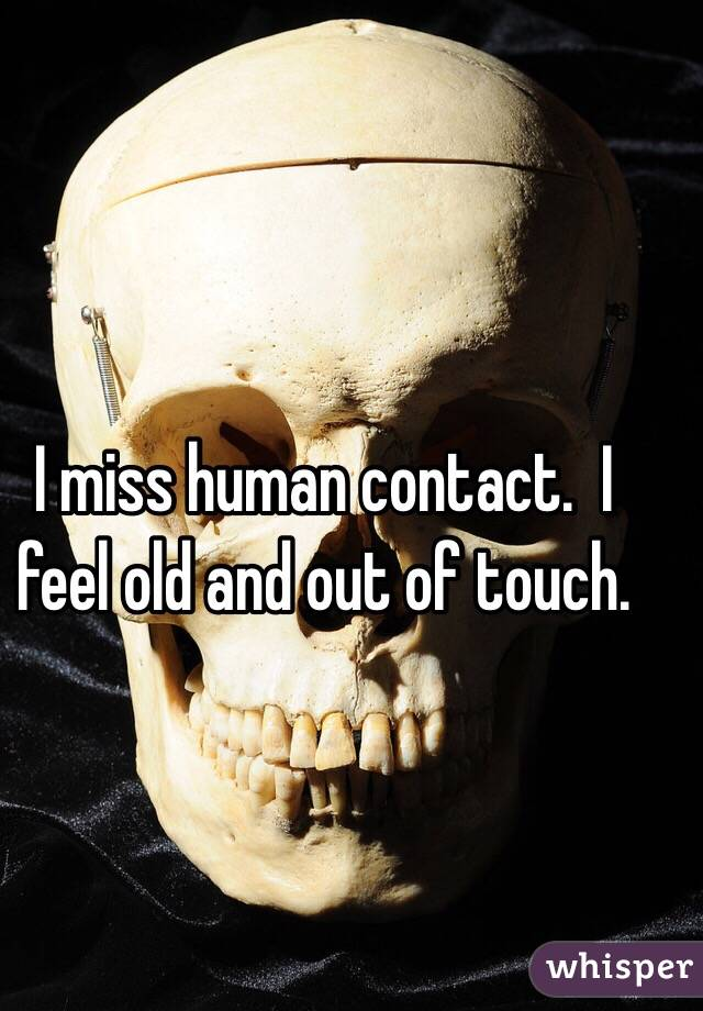 I miss human contact.  I feel old and out of touch.