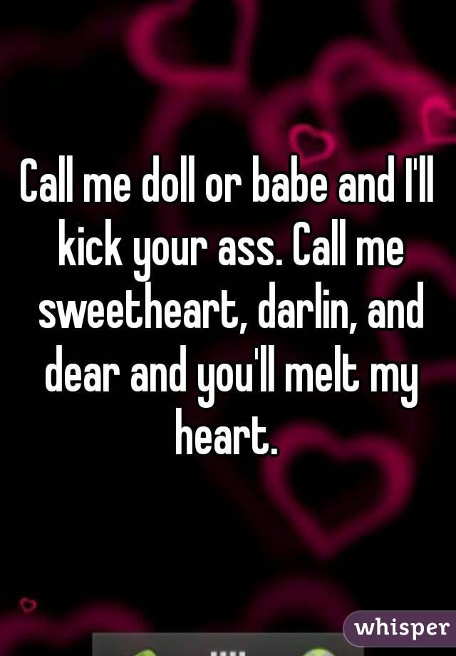 Call me doll or babe and I'll kick your ass. Call me sweetheart, darlin, and dear and you'll melt my heart.