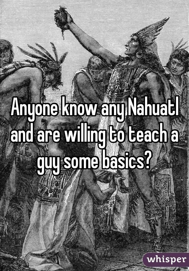 Anyone know any Nahuatl and are willing to teach a guy some basics?