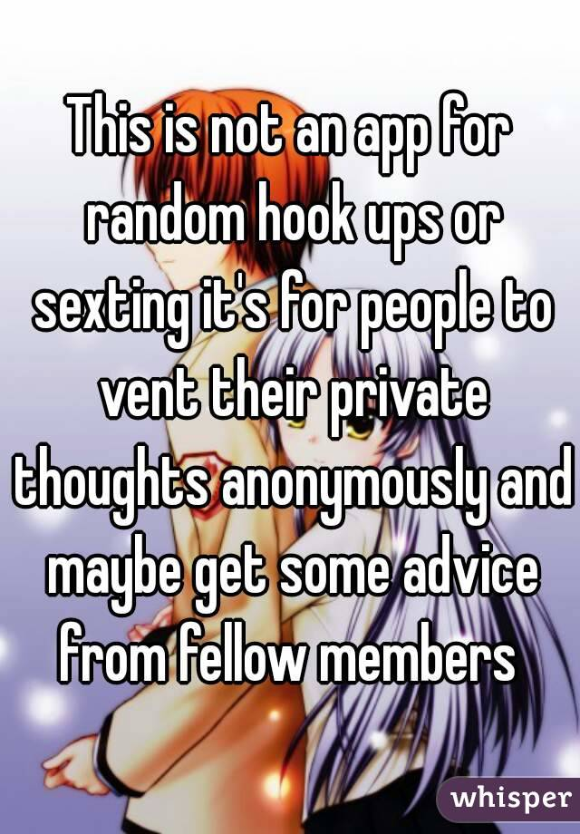 This is not an app for random hook ups or sexting it's for people to vent their private thoughts anonymously and maybe get some advice from fellow members