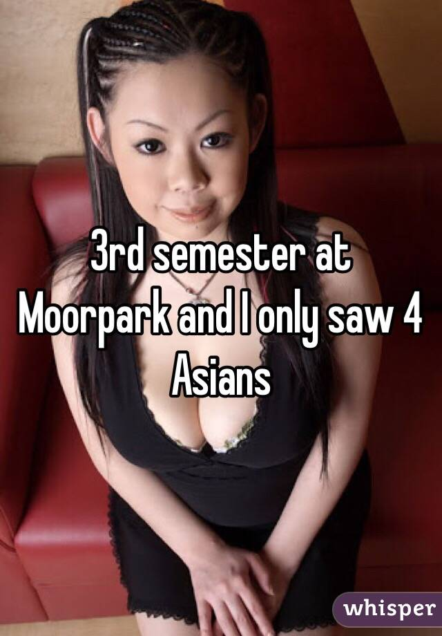3rd semester at Moorpark and I only saw 4 Asians