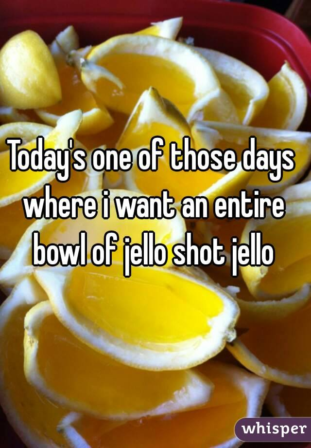 Today's one of those days where i want an entire bowl of jello shot jello