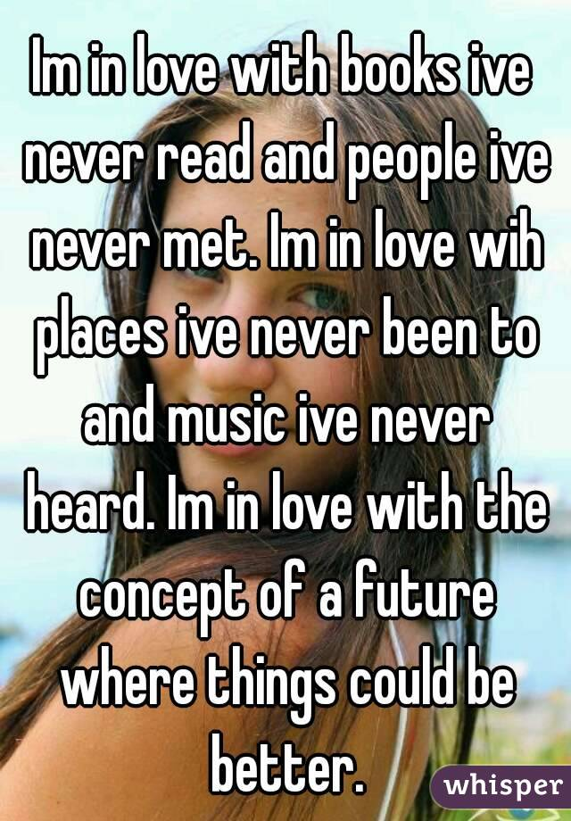 Im in love with books ive never read and people ive never met. Im in love wih places ive never been to and music ive never heard. Im in love with the concept of a future where things could be better.
