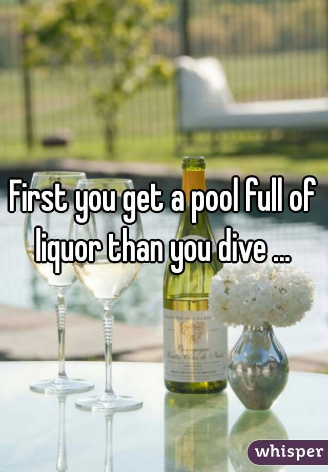 First you get a pool full of liquor than you dive ...