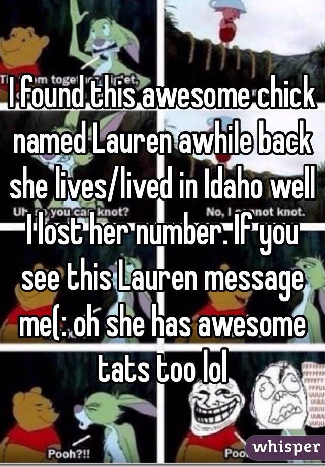 I found this awesome chick named Lauren awhile back she lives/lived in Idaho well I lost her number. If you see this Lauren message me(: oh she has awesome tats too lol