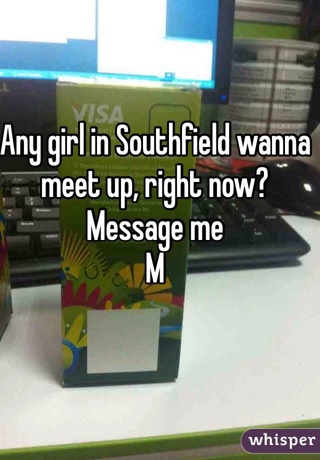 Any girl in Southfield wanna meet up, right now?  Message me M