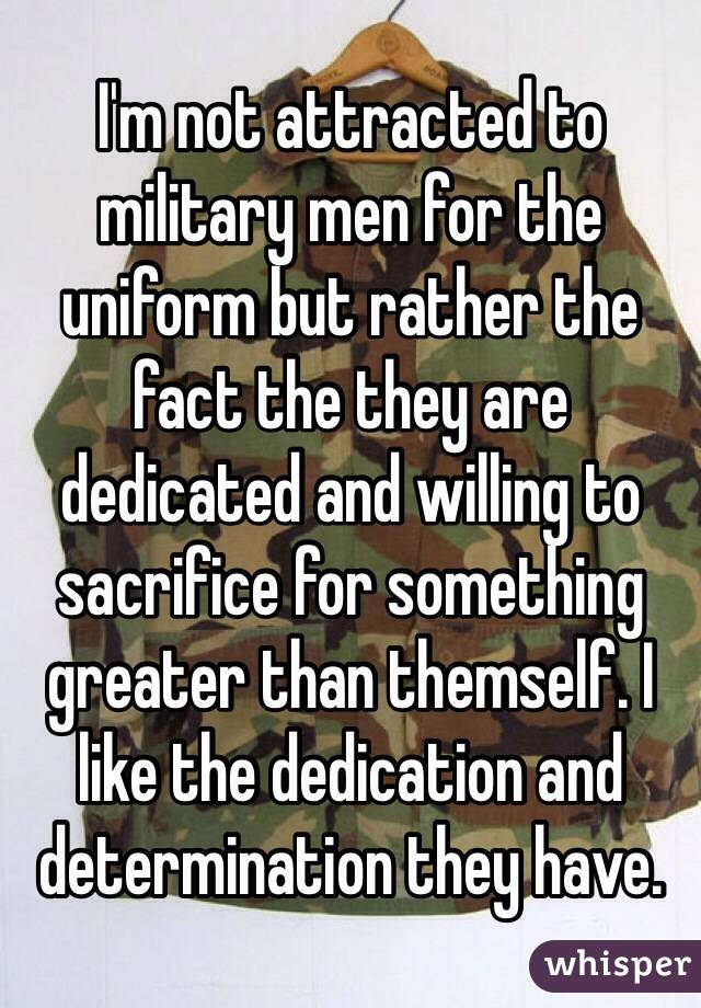 I'm not attracted to military men for the uniform but rather the fact the they are dedicated and willing to sacrifice for something greater than themself. I like the dedication and determination they have.