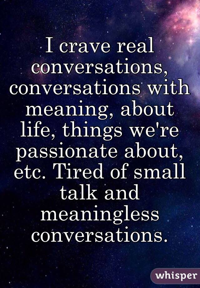 I crave real conversations, conversations with meaning, about life, things we're passionate about, etc. Tired of small talk and meaningless conversations.