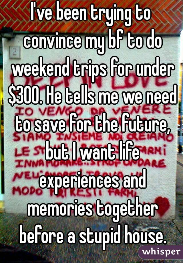 I've been trying to convince my bf to do weekend trips for under $300. He tells me we need to save for the future, but I want life experiences and memories together before a stupid house.