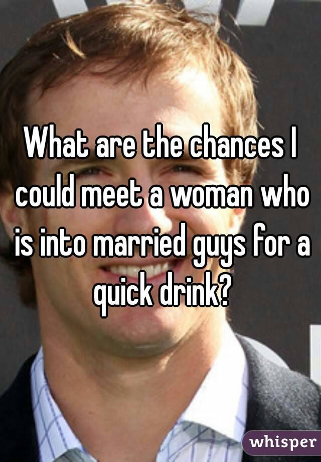 What are the chances I could meet a woman who is into married guys for a quick drink?