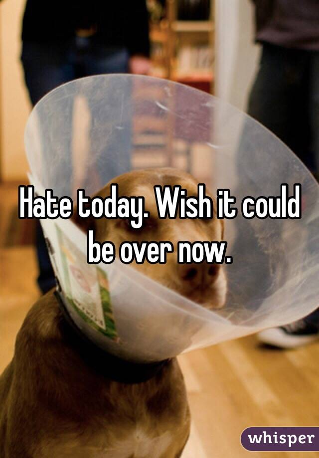 Hate today. Wish it could be over now.