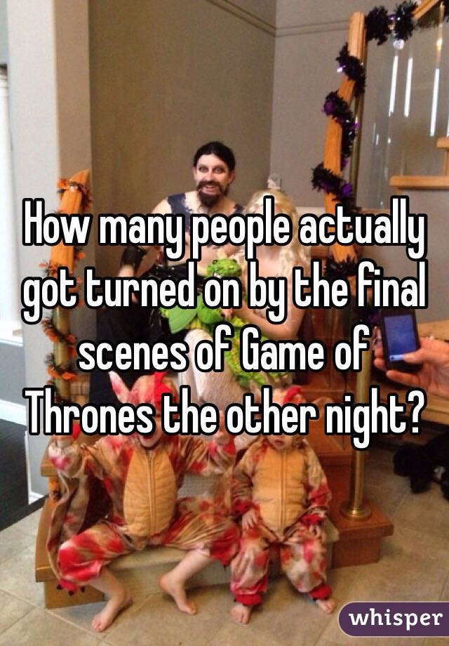 How many people actually got turned on by the final scenes of Game of Thrones the other night?