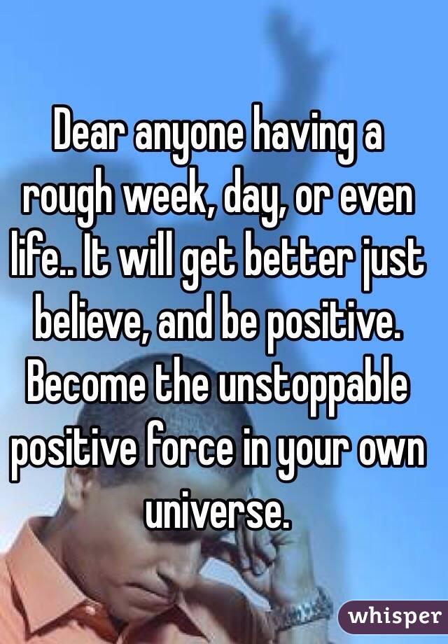 Dear anyone having a rough week, day, or even life.. It will get better just believe, and be positive. Become the unstoppable positive force in your own universe.