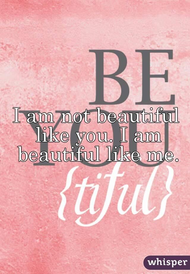 I am not beautiful like you. I am beautiful like me.