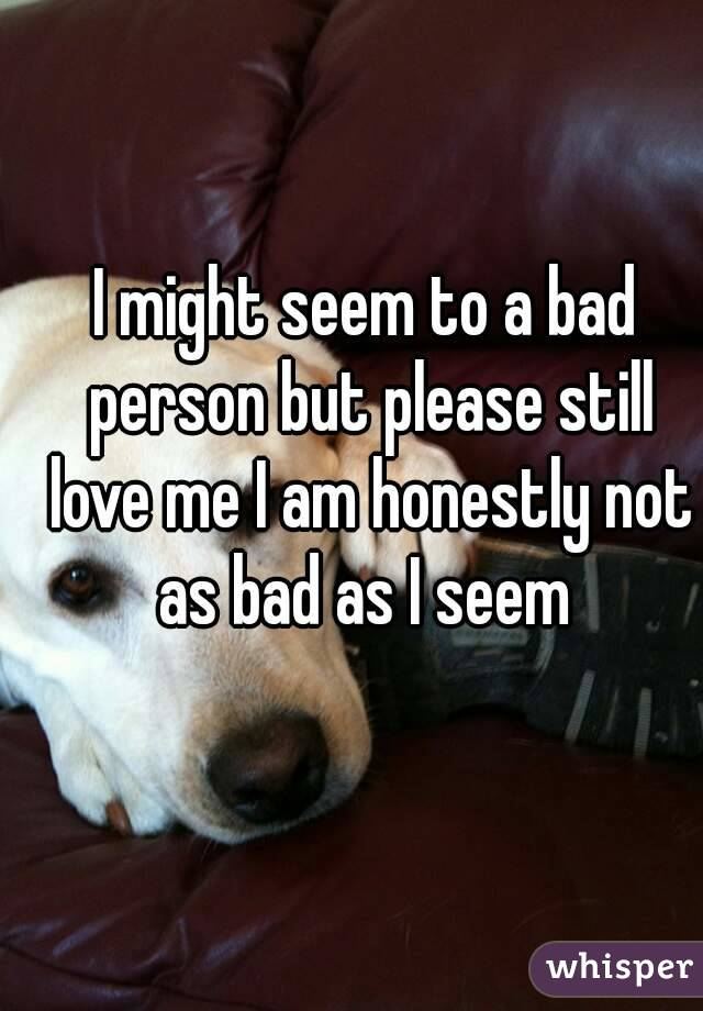 I might seem to a bad person but please still love me I am honestly not as bad as I seem