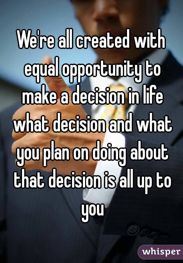 We're all created with equal opportunity to make a decision in life what decision and what you plan on doing about that decision is all up to you