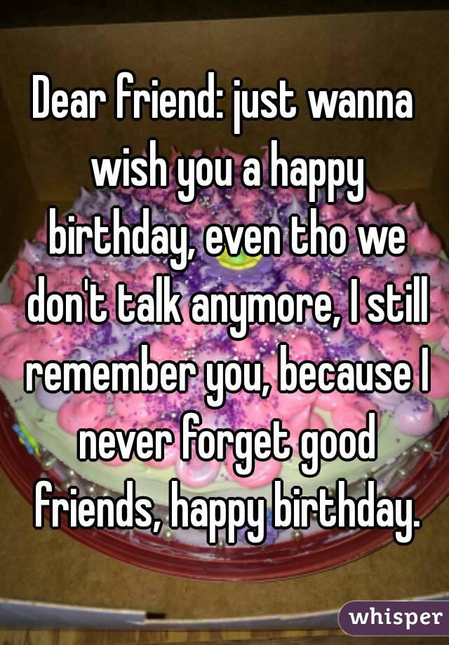 Dear friend: just wanna wish you a happy birthday, even tho we don't talk anymore, I still remember you, because I never forget good friends, happy birthday.