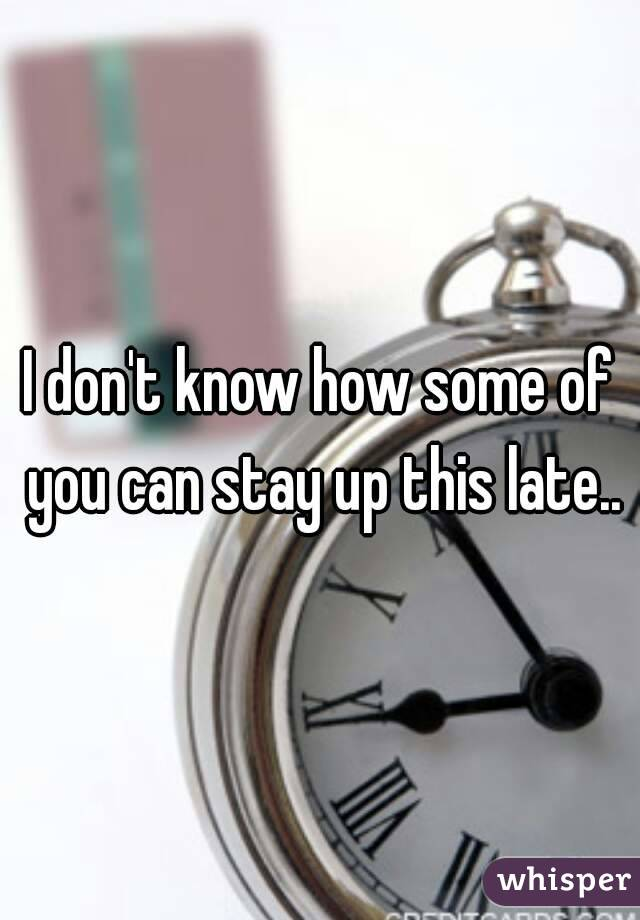 I don't know how some of you can stay up this late..
