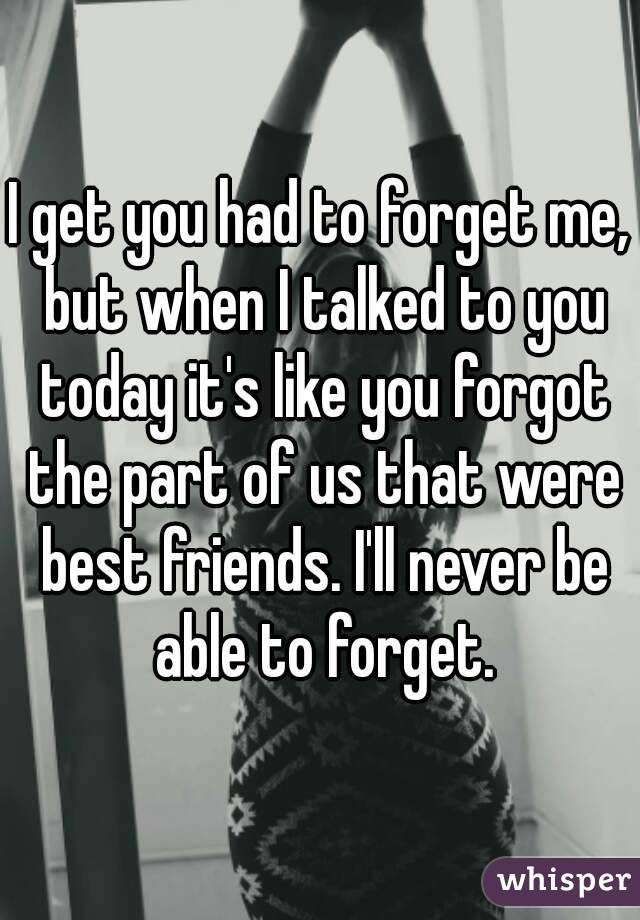 I get you had to forget me, but when I talked to you today it's like you forgot the part of us that were best friends. I'll never be able to forget.